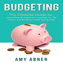 Budgeting: The Ultimate Guide on Controlling All Expenses, Investing for the Future, and Building a Solid Savings Plan (       UNABRIDGED) by Amy Abner Narrated by Francie Wyck