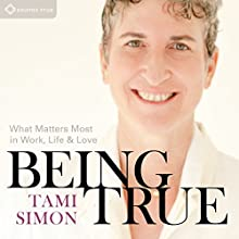 Being True: What Matters Most in Work, Life, and Love Speech by Tami Simon Narrated by Tami Simon