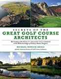 Michael Patrick Shiels Secrets of the Great Golf Course Architects: The Creation of the World's Greatest Golf Courses in the Words and Images of History's Master Designers