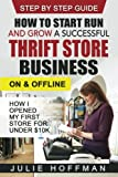 How to Start Run and Grow a Successful Thrift Store Business On and Offline: How I Opened My First Store For Under $10K