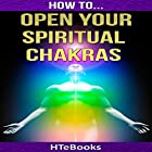 How to Open Your Spiritual Chakras Hörbuch von  HTeBooks Gesprochen von: Mark Keen