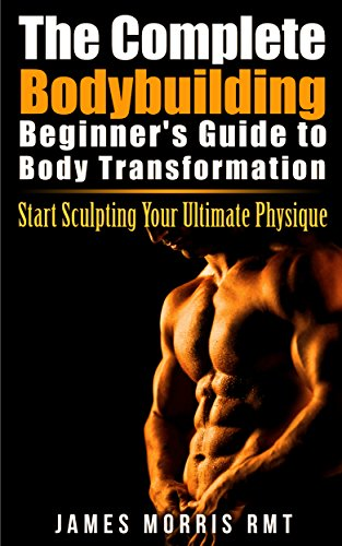 The Complete Bodybuilding Beginner\'s Guide to Body Transformation: Start Sculpting Your Ultimate Physique
