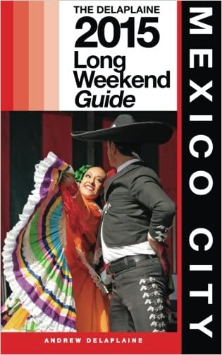 Mexico City - The Delaplaine 2015 Long Weekend Guide (Long Weekend Guides )