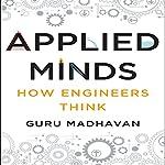 Applied Minds: How Engineers Think | Guru Madhavan