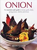 Brian Glover Onion: The Essential Cook's Guide to Onions, Garlic, Leeks, Spring Onions, Shallots and Chives
