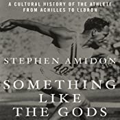 Something like the Gods: A Cultural History of the Athlete from Achilles to LeBron | [Stephen Amidon]