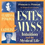 Intuition and the Mystical Life: Caroline Myss and Clarissa Pinkola Estes Bring Women's Wisdom to Light | Clarissa Pinkola Estes,Caroline Myss
