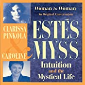 Intuition and the Mystical Life: Caroline Myss and Clarissa Pinkola Estes Bring Women's Wisdom to Light | [Clarissa Pinkola Estes, Caroline Myss]