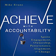 Achieve with Accountability: Ignite Engagement, Ownership, Perseverance, Alignment, and Change Audiobook by Mike Evans Narrated by Steven Menasche