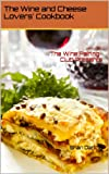Wine Pairing Club Presents The Wine and Cheese Lovers Cookbook: Discover simple and gourmet recipes celebrating cheese and paired with wine.