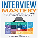 Interview Mastery: Interviewing Skills That Will Guarantee You the Job | James Storey
