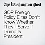 GOP Foreign Policy Elites Don't Know Whether They'll Serve If Trump Is President   Karen DeYoung
