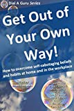 img - for Get Out of Your Own Way: How to overcome self-sabotaging beliefs and habits at home and in the workplace (Dial A Guru Series Book 2) book / textbook / text book