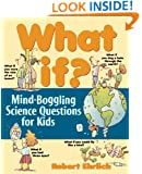 What If: Mind-Boggling Science Questions for Kids