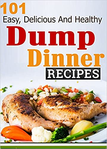 Dump Dinners: 101 Easy, Delicious And Healthy Meals Put Together In 30 Minutes or Less! (dump dinners, dump dinner recipes, crockpot recipes, dump dinners ... recipes, healthy recipes, healthy cooking)