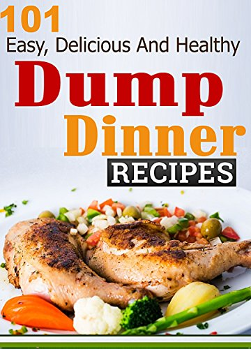 Dump Dinners: 101 Easy, Delicious And Healthy Meals Put Together In 30 Minutes or Less! (dump dinners, dump dinner recipes, crockpot recipes, dump dinners ... recipes, healthy recipes, healthy cooking) by Ruth Ferguson