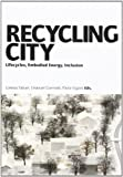 Recycling city. Lifecycles, ebodied energy, inclusion