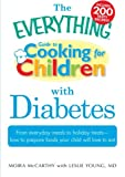 The Everything Guide to Cooking for Children with Diabetes: From everyday meals to holiday treats; how to prepare foods your child will love to eat