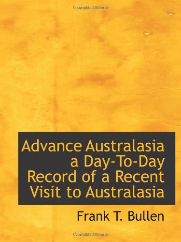 Advance Australasia a Day-To-Day Record of a Recent Visit to Australasia