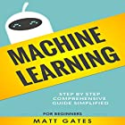 Machine Learning: For Beginners: Definitive Guide for Neural Networks, Algorithms, Random Forests and Decision Trees Made Simple (Machine Learning, Book 1) Hörbuch von Matt Gates Gesprochen von: Alex Benson