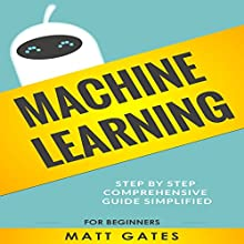 Machine Learning: For Beginners: Definitive Guide for Neural Networks, Algorithms, Random Forests and Decision Trees Made Simple (Machine Learning, Book 1) Audiobook by Matt Gates Narrated by Alex Benson