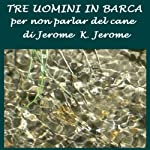 Tre uomini in barca [Three Men in a Boat]: (per non parlar del cane)   Jerome Klapka Jerome