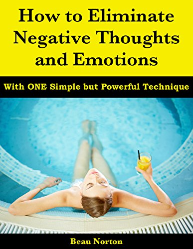 ebook: How to Eliminate Negative Thoughts and Emotions with One Simple but Powerful Technique (B01I4GWYY6)