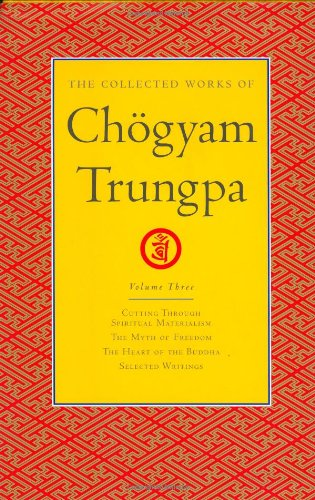 The Collected Works of Chogyam Trungpa, Volume 3: Cutting Through Spiritual Materialism - The Myth of Freedom - The Heart of the Buddha - Selected Writings