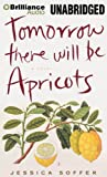Jessica Soffer Tomorrow There Will Be Apricots