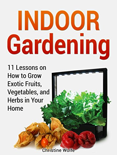 Indoor Gardening: 11 Lessons on How to Grow Exotic Fruits, Vegetables, and Herbs in Your Home (Indoor Gardening...