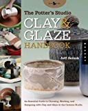 The Potter's Studio Clay and Glaze Handbook: An Essential Guide to Choosing, Working, and Designing with Clay and Glaze in the Ceramic Studio