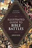 Illustrated Guide to Bible Battles: The Background, Overview, Key Players, Weaponsand Meaningof More Than 90 Scriptural Battles