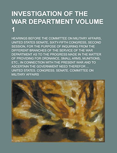 Investigation of the War Department; Hearings Before the Committee on Military Affairs, United States Senate, Sixty-Fifth Congress, Second Session, ... Branches of the Service of the Volume 1