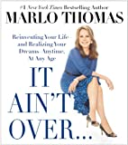 It Aint Over . . . Till Its Over: Reinventing Your Life--and Realizing Your Dreams--Anytime, at Any Age