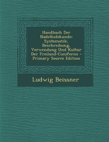 Handbuch Der Nadelholzkunde: Systematik, Beschreibung, Verwendung Und Kultur Der Freiland-Coniferen