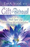 The Gift of Betrayal: How to Heal Your Life When Your World Explodes (In One)