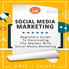Social Media Marketing: A Beginner's Guide to Dominating the Market with Social Media Marketing Audiobook by Eric J Scott Narrated by Sam Slydell