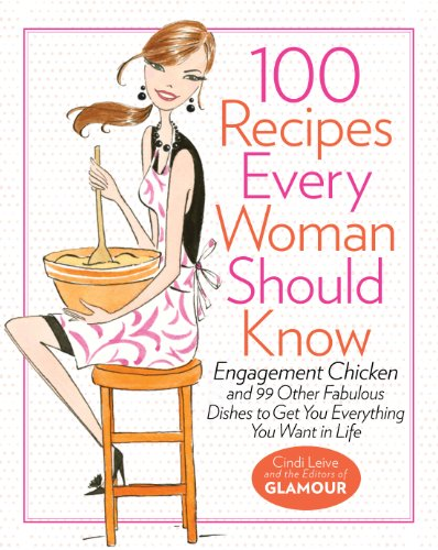 100 Recipes Every Woman Should Know: Engagement Chicken and 99 Other Fabulous Dishes to Get You Everything You Want in Life