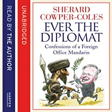 Ever the Diplomat: Confessions of a Foreign Office Mandarin | Livre audio Auteur(s) : Sherard Cowper-Coles Narrateur(s) : Sherard Cowper-Coles