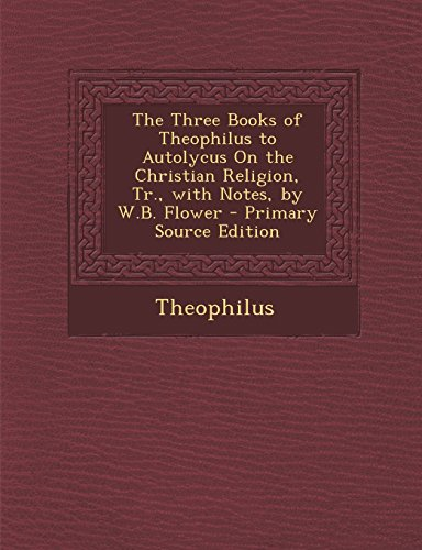 The Three Books of Theophilus to Autolycus On the Christian Religion, Tr., with Notes, by W.B. Flower - Primary Source Edition
