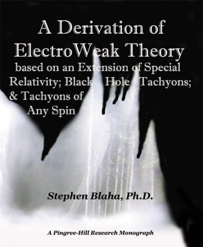 A Derivation of Electro Weak Theory - Based on an Extension of Special Relativity; Black Hole Tachyons; & Tachyons o
