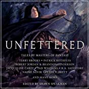 Unfettered: Tales By Masters of Fantasy | [Terry Brooks, Patrick Rothfuss, Robert Jordan, Jacqueline Carey, R.A. Salvatore, Naomi Novik, Peter V. Brett, Shawn Speakman (editor)]