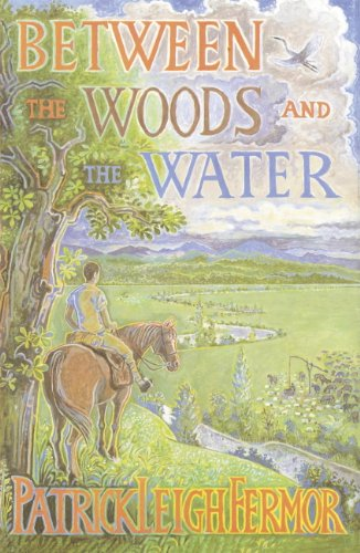 Patrick Leigh Fermor - Between the Woods and the Water: On Foot to Constantinople from the Hook of Holland - The Middle Danube to the Iron Gates