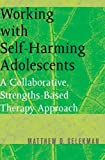 img - for Working with Self-Harming Adolescents: A Collaborative, Strengths-Based Therapy Approach (Norton Professional Books) book / textbook / text book