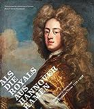 Als die Royals aus Hannover kamen. Hannovers Herrscher auf Englands Thron 1714-1837