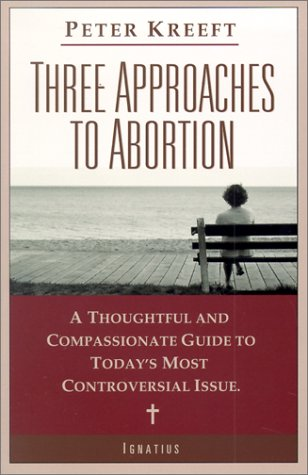 Three Approaches to Abortion : A Thoughtful and Compassionate Guide to Todays Most Controversial Issue, PETER KREEFT