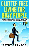 Clutter Free Living for Busy People: 50 Simple Steps To Organize Your Life, Change Your Habits And Become More Productive In 5 Days (Changing Your Habits, Living Clutter Free Book 1)
