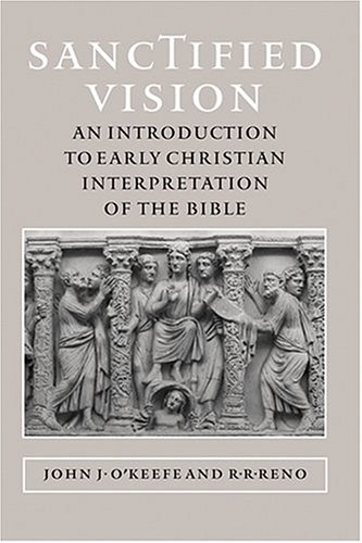 Sanctified Vision: An Introduction to Early Christian Interpretation of the Bible, JOHN J. OKEEFE, R. R. RENO