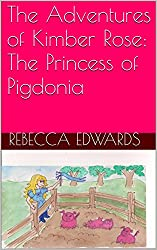 The Adventures of Kimber Rose- The Princess of Pigdonia
