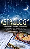 Astrology: Your Complete Guide to Understanding Zodiac Signs: How to Become More Successful, to Improve Your Love Life and Become Happier (Astrology, Zodiac Signs, Horoscope, Star Signs)